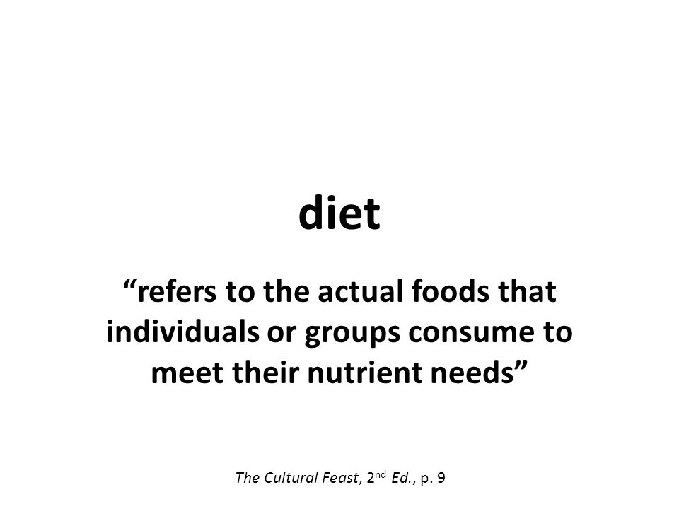 diet refers to the actual foods that individuals or groups consume to meet their nutrient needs The Cultural Feast, 2 nd Ed., p.