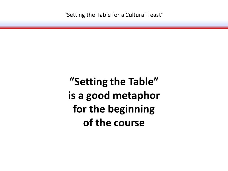 Setting the Table is a good metaphor for the beginning of the course Setting the Table for a Cultural Feast