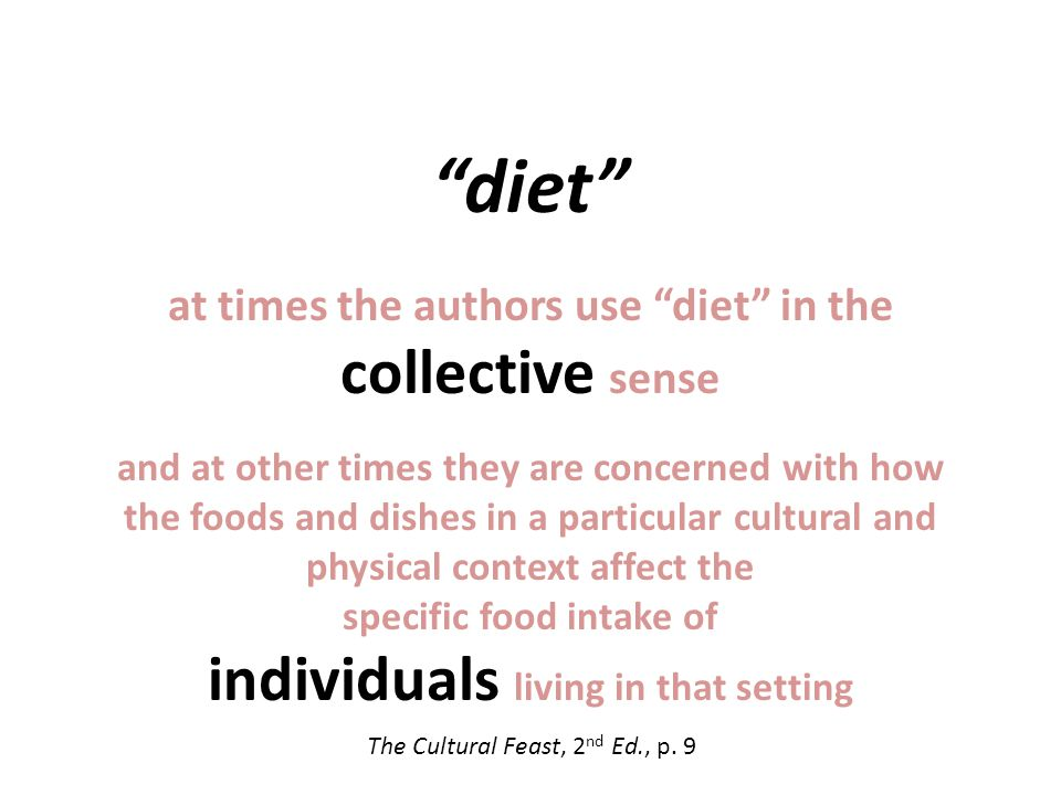 diet at times the authors use diet in the collective sense and at other times they are concerned with how the foods and dishes in a particular cultural and physical context affect the specific food intake of individuals living in that setting The Cultural Feast, 2 nd Ed., p.