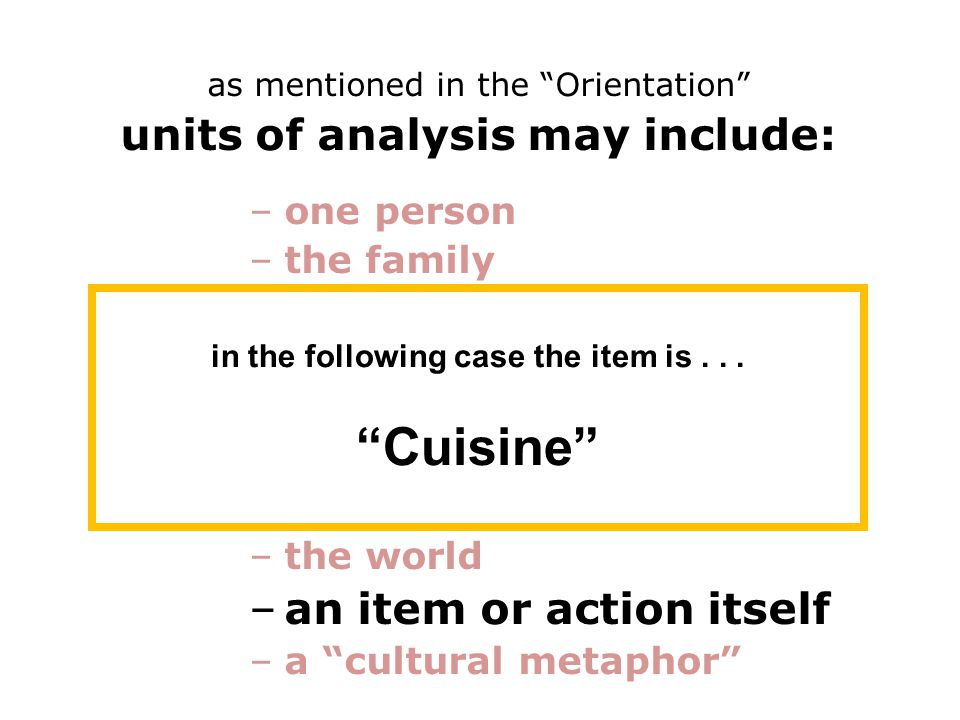 as mentioned in the Orientation units of analysis may include: –one person –the family –the community –a region –a culture area –a culture / subculture –a nation –the world –an item or action itself –a cultural metaphor in the following case the item is...