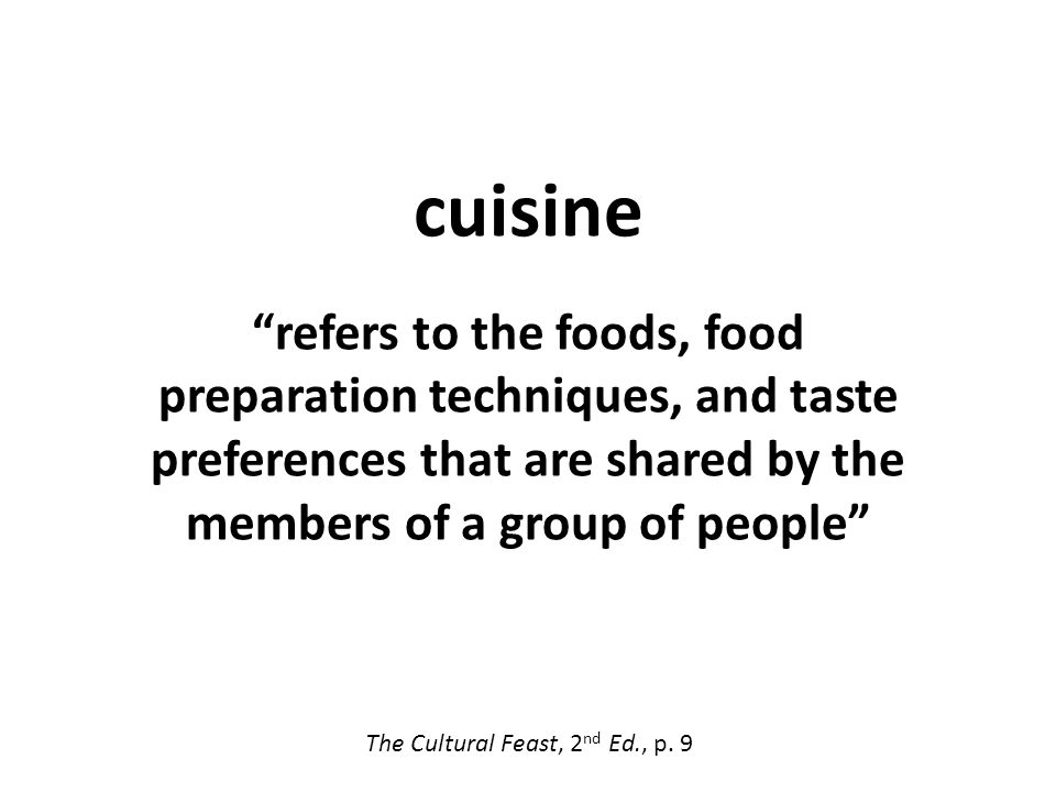cuisine refers to the foods, food preparation techniques, and taste preferences that are shared by the members of a group of people applies only to groups of people that share a culture The Cultural Feast, 2 nd Ed., p.