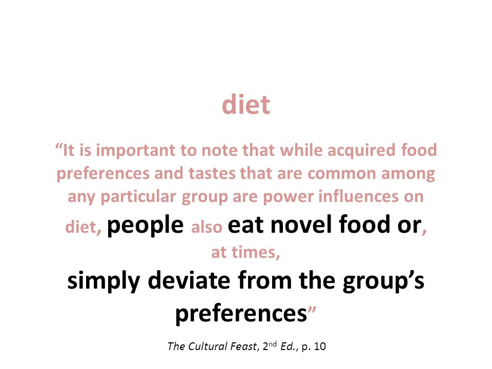 diet It is important to note that while acquired food preferences and tastes that are common among any particular group are power influences on diet, people also eat novel food or, at times, simply deviate from the groups preferences The Cultural Feast, 2 nd Ed., p.