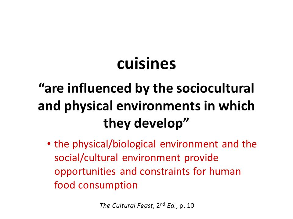 cuisines are influenced by the sociocultural and physical environments in which they develop the physical/biological environment and the social/cultural environment provide opportunities and constraints for human food consumption The Cultural Feast, 2 nd Ed., p.