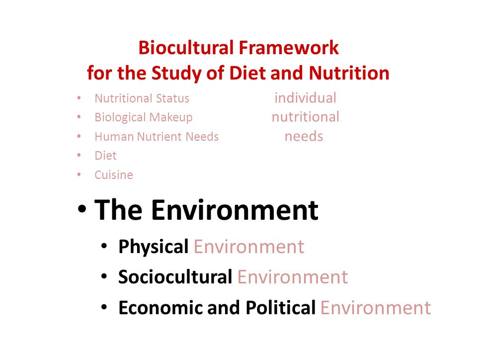 Nutritional Status Biological Makeup Human Nutrient Needs Diet Cuisine The Environment Physical Environment Sociocultural Environment Economic and Political Environment Biocultural Framework for the Study of Diet and Nutrition individual nutritional needs