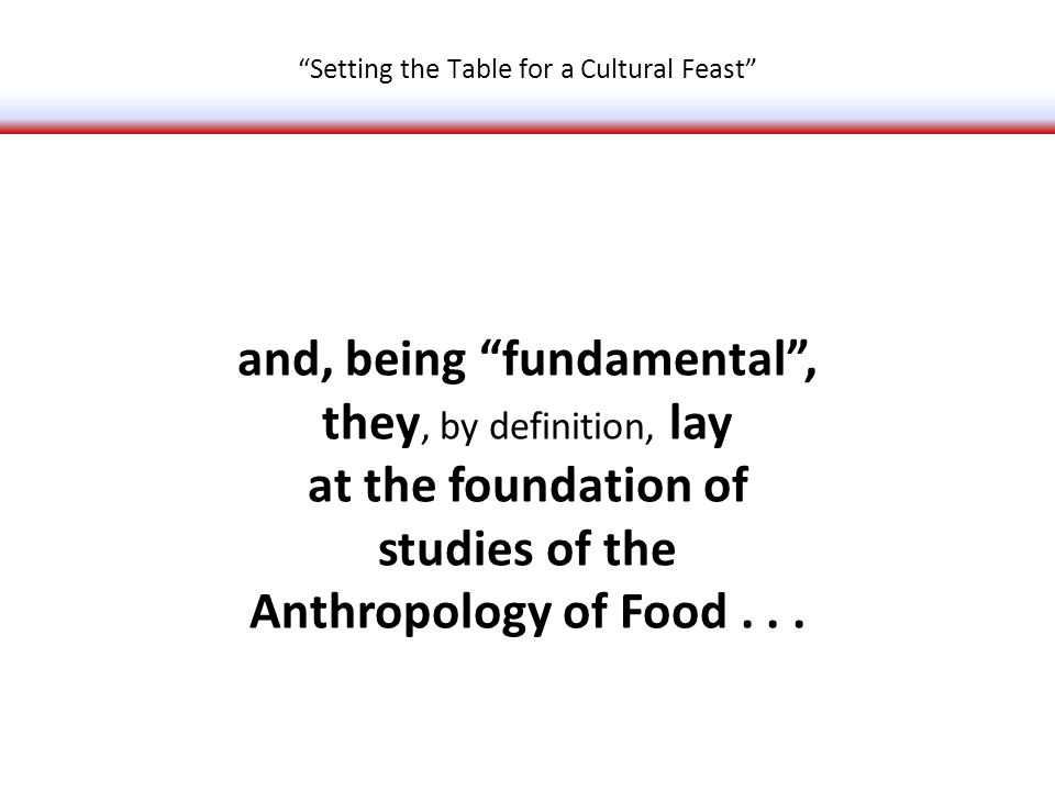 and, being fundamental, they, by definition, lay at the foundation of studies of the Anthropology of Food...