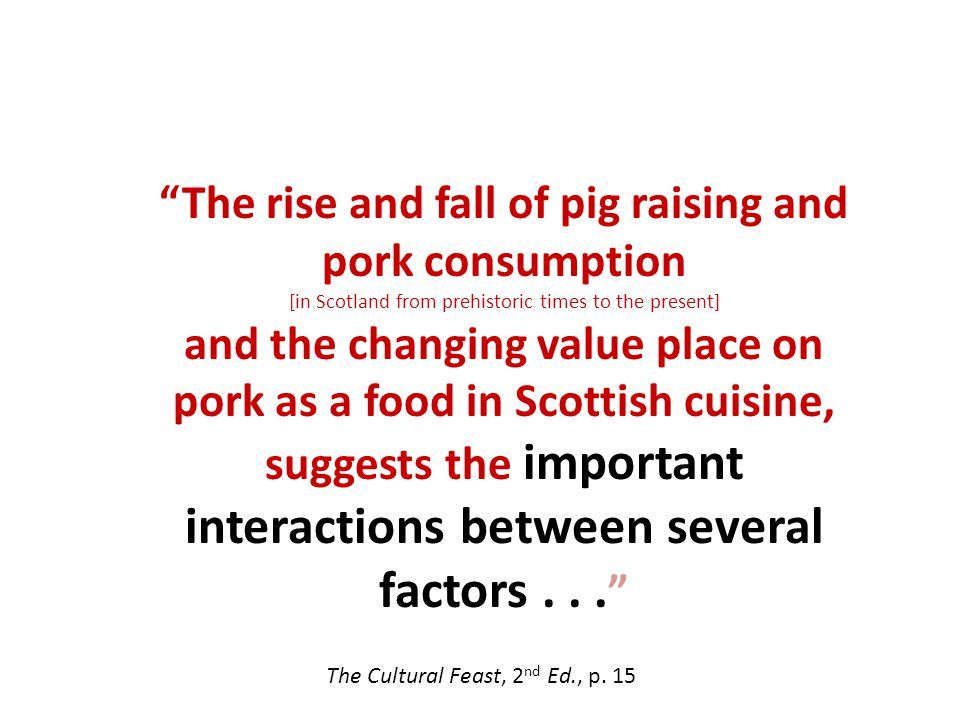 The rise and fall of pig raising and pork consumption [in Scotland from prehistoric times to the present] and the changing value place on pork as a food in Scottish cuisine, suggests the important interactions between several factors...