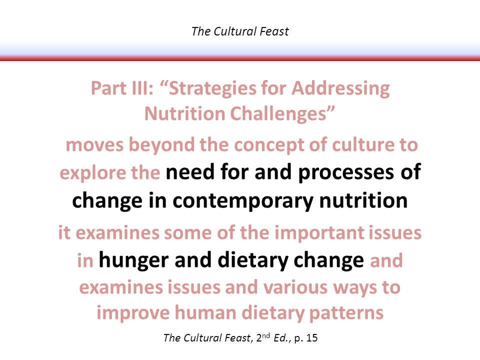Part III: Strategies for Addressing Nutrition Challenges moves beyond the concept of culture to explore the need for and processes of change in contemporary nutrition it examines some of the important issues in hunger and dietary change and examines issues and various ways to improve human dietary patterns The Cultural Feast, 2 nd Ed., p.