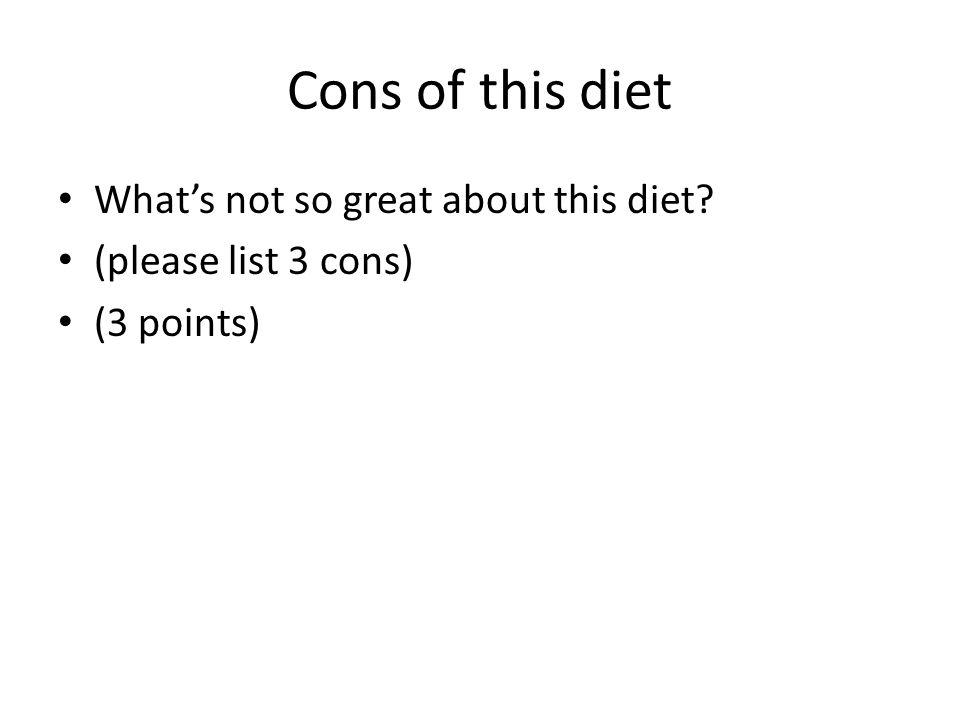 Cons of this diet Whats not so great about this diet (please list 3 cons) (3 points)