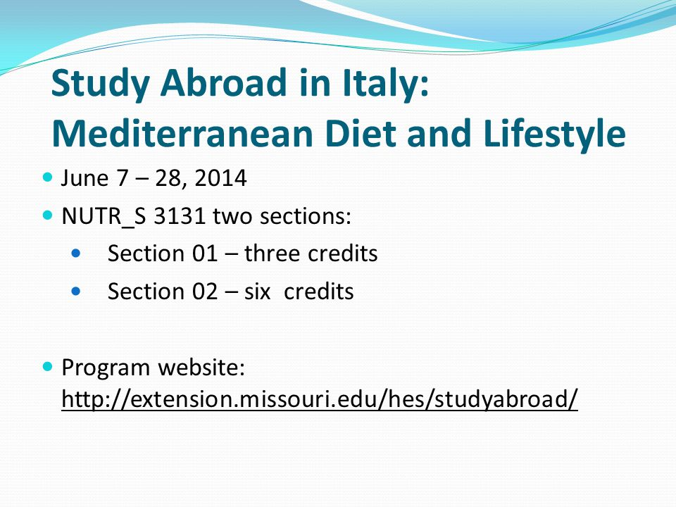 Study Abroad in Italy: Mediterranean Diet and Lifestyle June 7 – 28, 2014 NUTR_S 3131 two sections: Section 01 – three credits Section 02 – six credits Program website: http://extension.missouri.edu/hes/studyabroad/