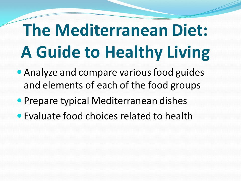 The Mediterranean Diet: A Guide to Healthy Living Analyze and compare various food guides and elements of each of the food groups Prepare typical Mediterranean dishes Evaluate food choices related to health
