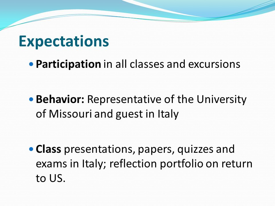 Expectations Participation in all classes and excursions Behavior: Representative of the University of Missouri and guest in Italy Class presentations, papers, quizzes and exams in Italy; reflection portfolio on return to US.