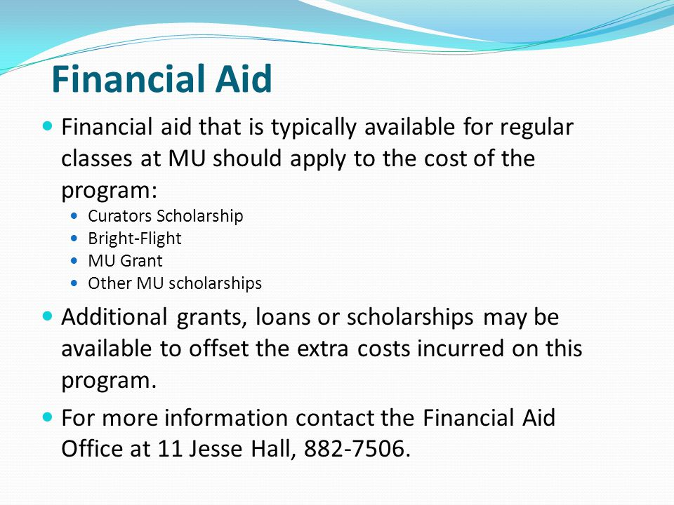 Financial Aid Financial aid that is typically available for regular classes at MU should apply to the cost of the program: Curators Scholarship Bright-Flight MU Grant Other MU scholarships Additional grants, loans or scholarships may be available to offset the extra costs incurred on this program.