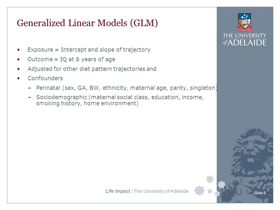 Life Impact | The University of Adelaide Generalized Linear Models (GLM) Exposure = Intercept and slope of trajectory Outcome = IQ at 8 years of age Adjusted for other diet pattern trajectories and Confounders –Perinatal (sex, GA, BW, ethnicity, maternal age, parity, singleton) –Sociodemographic (maternal social class, education, income, smoking history, home environment) Slide 6