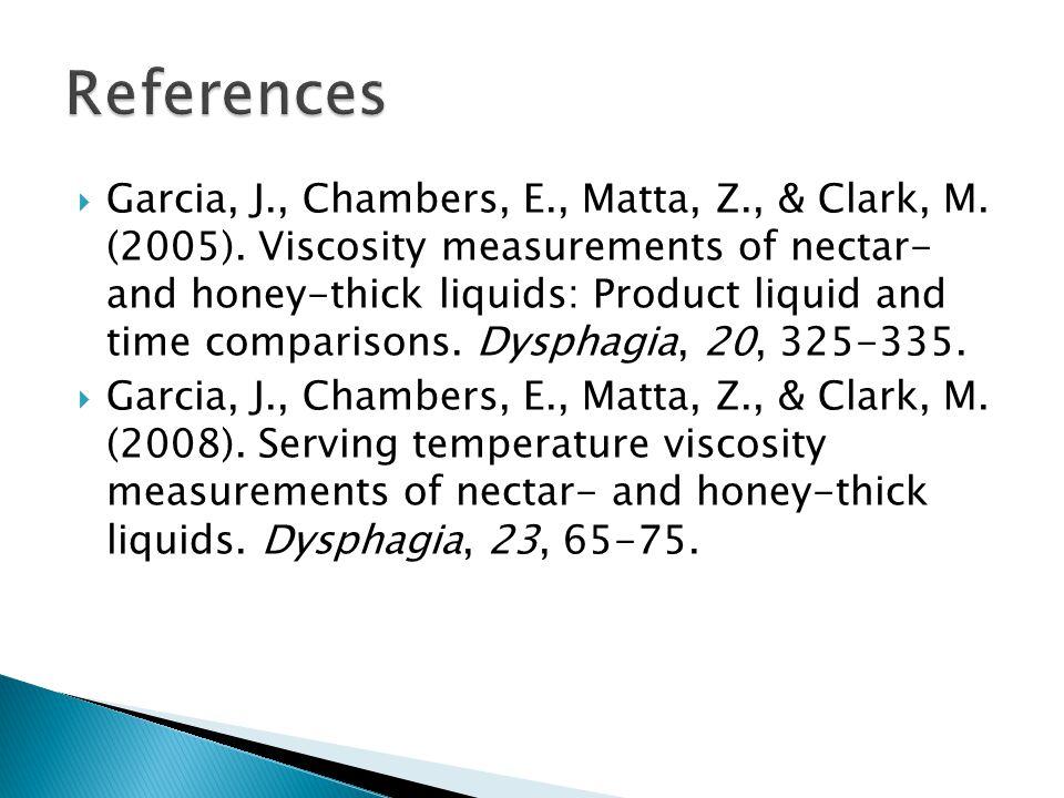 Garcia, J., Chambers, E., Matta, Z., & Clark, M. (2005). Viscosity measurements of nectar- and honey-thick liquids: Product liquid and time comparison