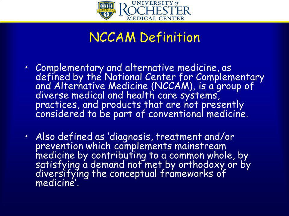 NCCAM Definition Complementary and alternative medicine, as defined by the National Center for Complementary and Alternative Medicine (NCCAM), is a gr