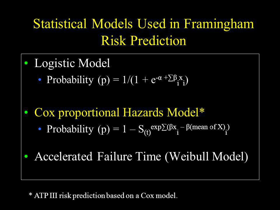 Statistical Models Used in Framingham Risk Prediction Logistic Model Probability (p) = 1/(1 + e -α +β i x i ) Cox proportional Hazards Model* Probability (p) = 1 – S (t) exp(βx i – β(mean of X) i ) Accelerated Failure Time (Weibull Model) * ATP III risk prediction based on a Cox model.