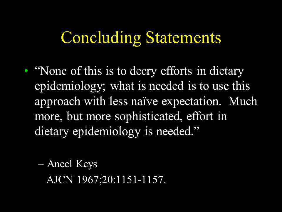 Concluding Statements None of this is to decry efforts in dietary epidemiology; what is needed is to use this approach with less naïve expectation.