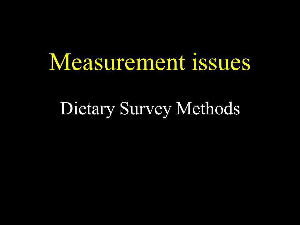 Measurement issues Dietary Survey Methods