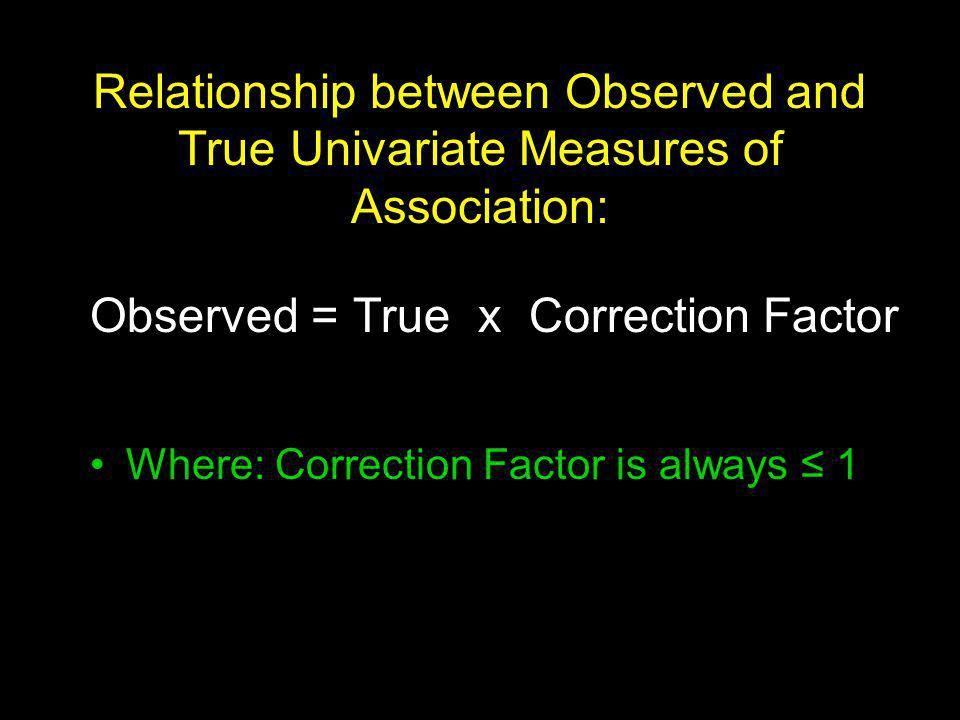 Relationship between Observed and True Univariate Measures of Association: Observed = True x Correction Factor Where: Correction Factor is always 1
