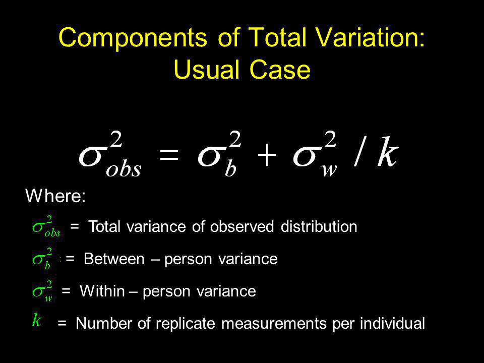Components of Total Variation: Usual Case = Total variance of observed distribution = Between – person variance = Within – person variance = Number of replicate measurements per individual Where:
