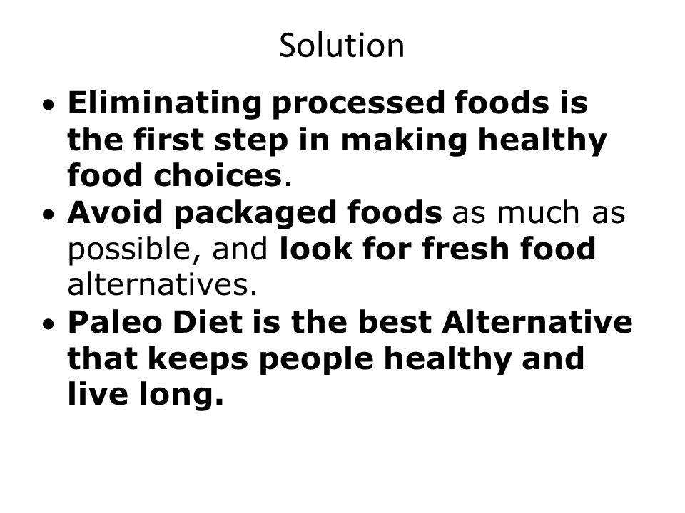 Solution Eliminating processed foods is the first step in making healthy food choices. Avoid packaged foods as much as possible, and look for fresh fo