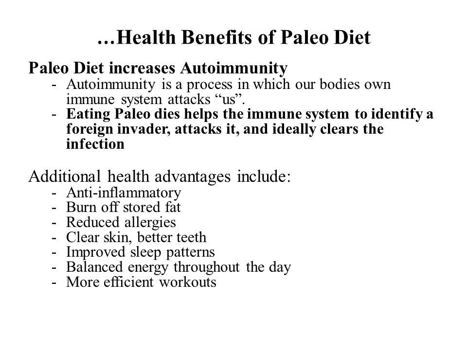 … Health Benefits of Paleo Diet Paleo Diet increases Autoimmunity -Autoimmunity is a process in which our bodies own immune system attacks us. -Eating