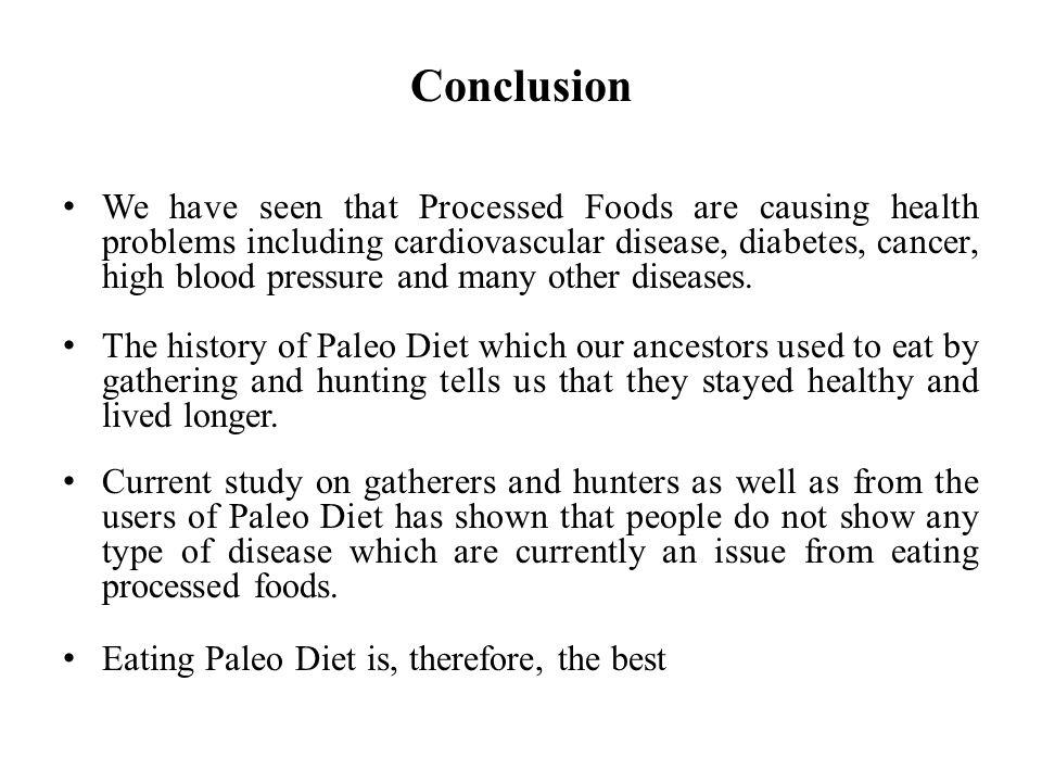 Conclusion We have seen that Processed Foods are causing health problems including cardiovascular disease, diabetes, cancer, high blood pressure and many other diseases.