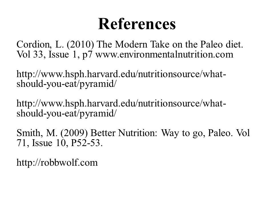 References Cordion, L. (2010) The Modern Take on the Paleo diet. Vol 33, Issue 1, p7 www.environmentalnutrition.com http://www.hsph.harvard.edu/nutrit