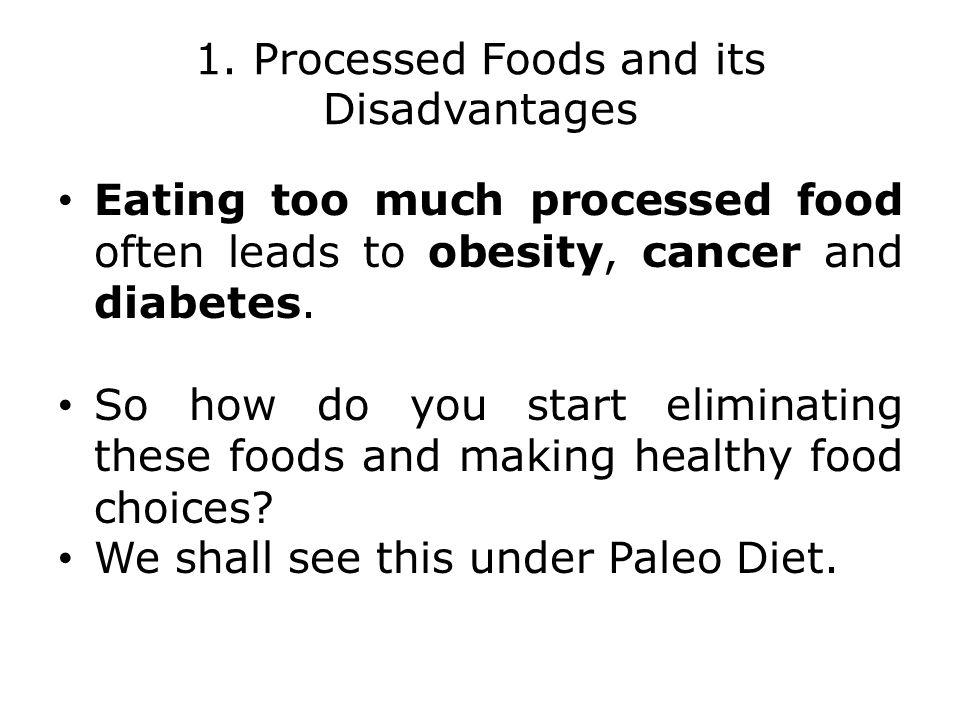 1. Processed Foods and its Disadvantages Eating too much processed food often leads to obesity, cancer and diabetes. So how do you start eliminating t