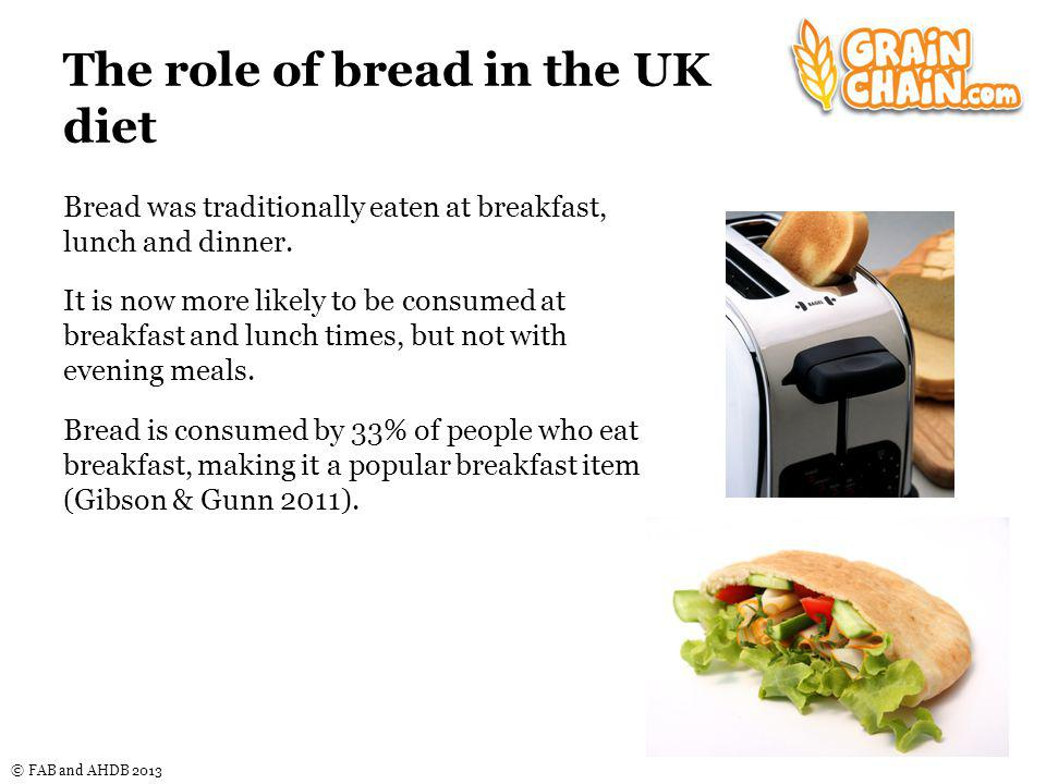 © FAB and AHDB 2013 The role of bread in the UK diet Bread was traditionally eaten at breakfast, lunch and dinner.