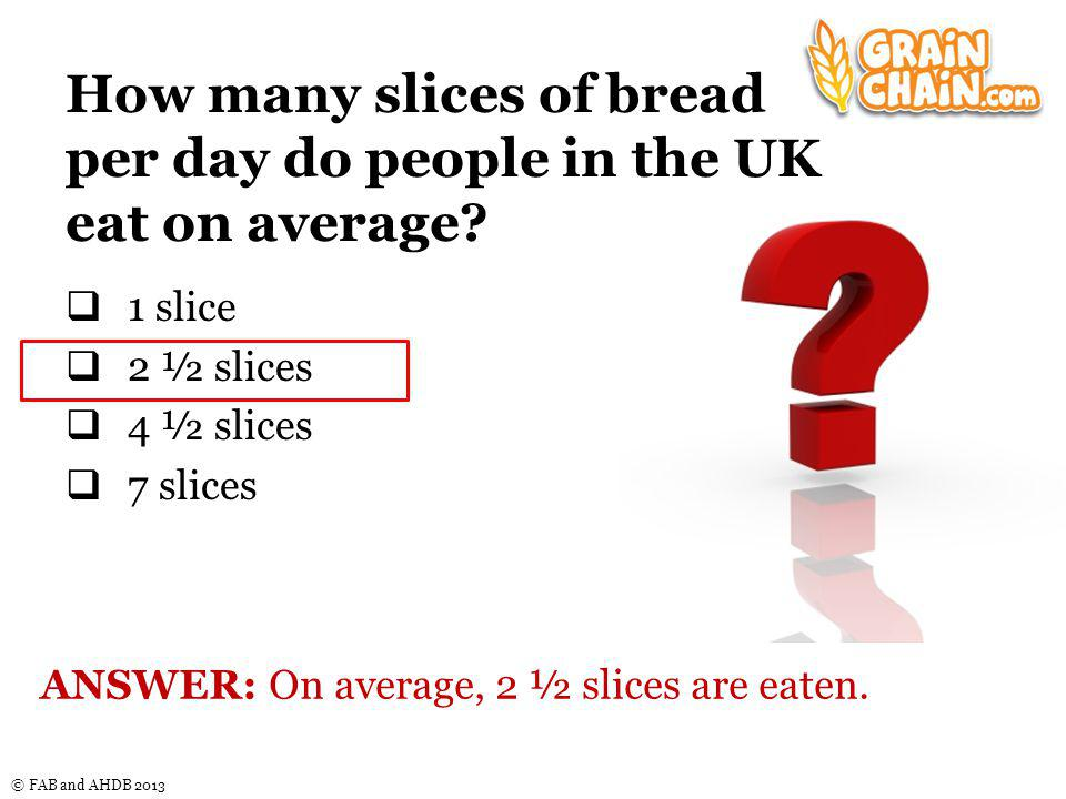 © FAB and AHDB 2013 How many slices of bread per day do people in the UK eat on average.