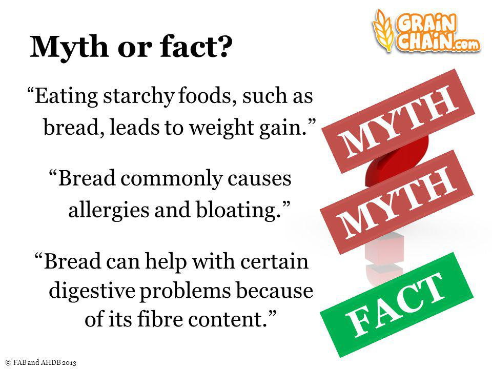© FAB and AHDB 2013 Myth or fact. Eating starchy foods, such as bread, leads to weight gain.