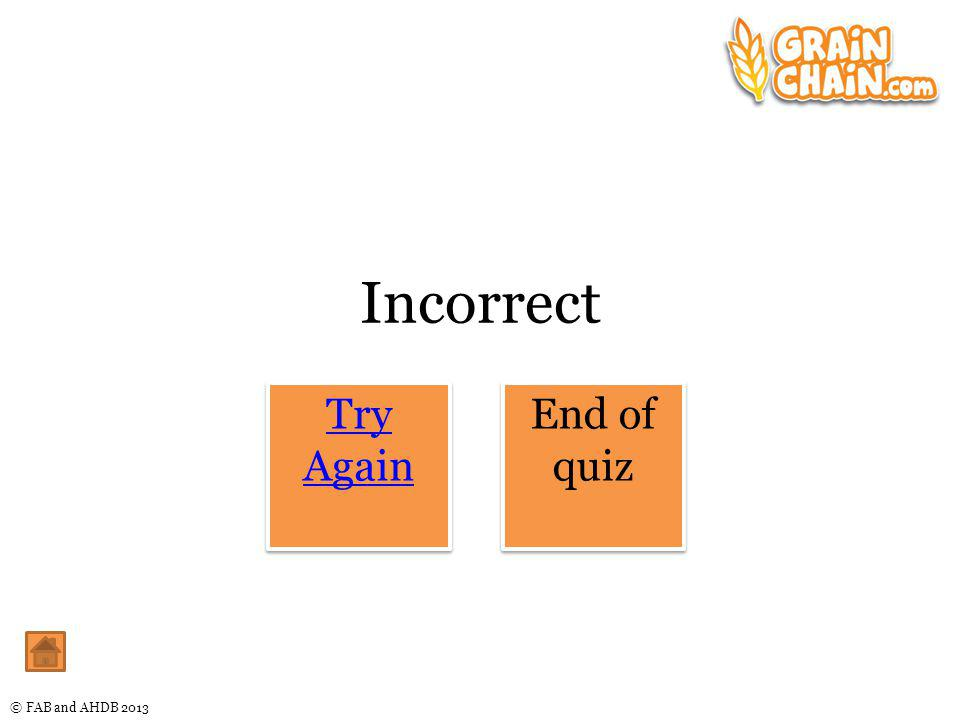 © FAB and AHDB 2013 Incorrect Try Again Try Again End of quiz End of quiz