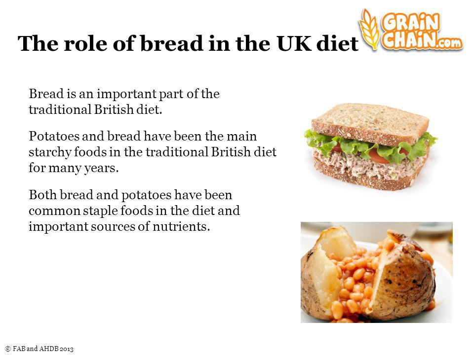 © FAB and AHDB 2013 The role of bread in the UK diet Bread is an important part of the traditional British diet.
