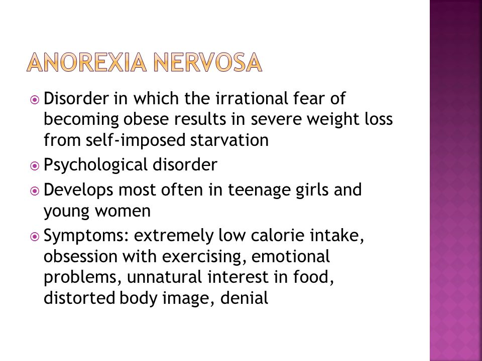 Disorder in which the irrational fear of becoming obese results in severe weight loss from self-imposed starvation Psychological disorder Develops most often in teenage girls and young women Symptoms: extremely low calorie intake, obsession with exercising, emotional problems, unnatural interest in food, distorted body image, denial