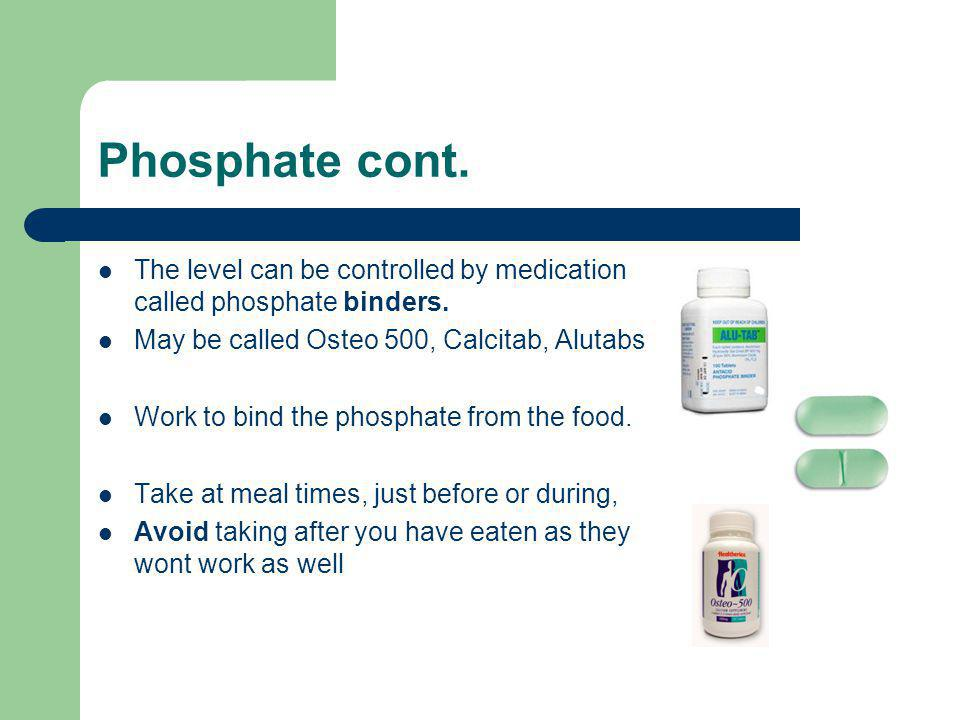 Phosphate cont. The level can be controlled by medication called phosphate binders. May be called Osteo 500, Calcitab, Alutabs Work to bind the phosph