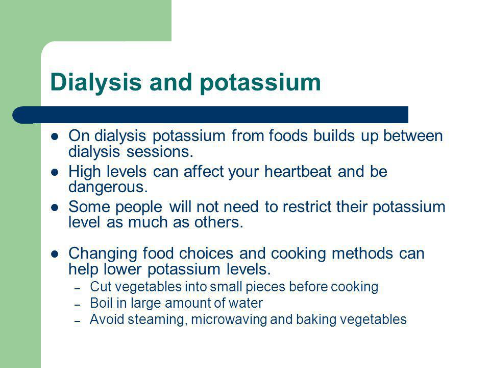 Dialysis and potassium On dialysis potassium from foods builds up between dialysis sessions. High levels can affect your heartbeat and be dangerous. S