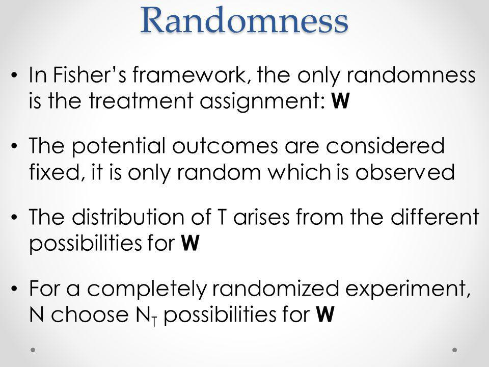 Randomness In Fishers framework, the only randomness is the treatment assignment: W The potential outcomes are considered fixed, it is only random which is observed The distribution of T arises from the different possibilities for W For a completely randomized experiment, N choose N T possibilities for W