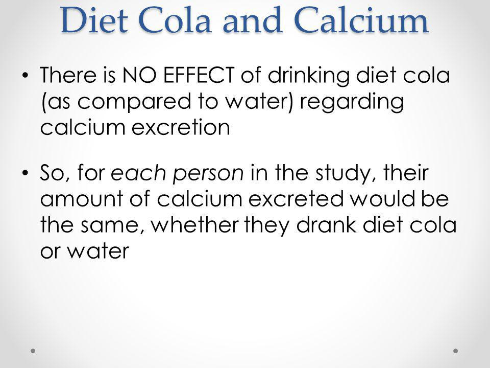 Diet Cola and Calcium There is NO EFFECT of drinking diet cola (as compared to water) regarding calcium excretion So, for each person in the study, their amount of calcium excreted would be the same, whether they drank diet cola or water