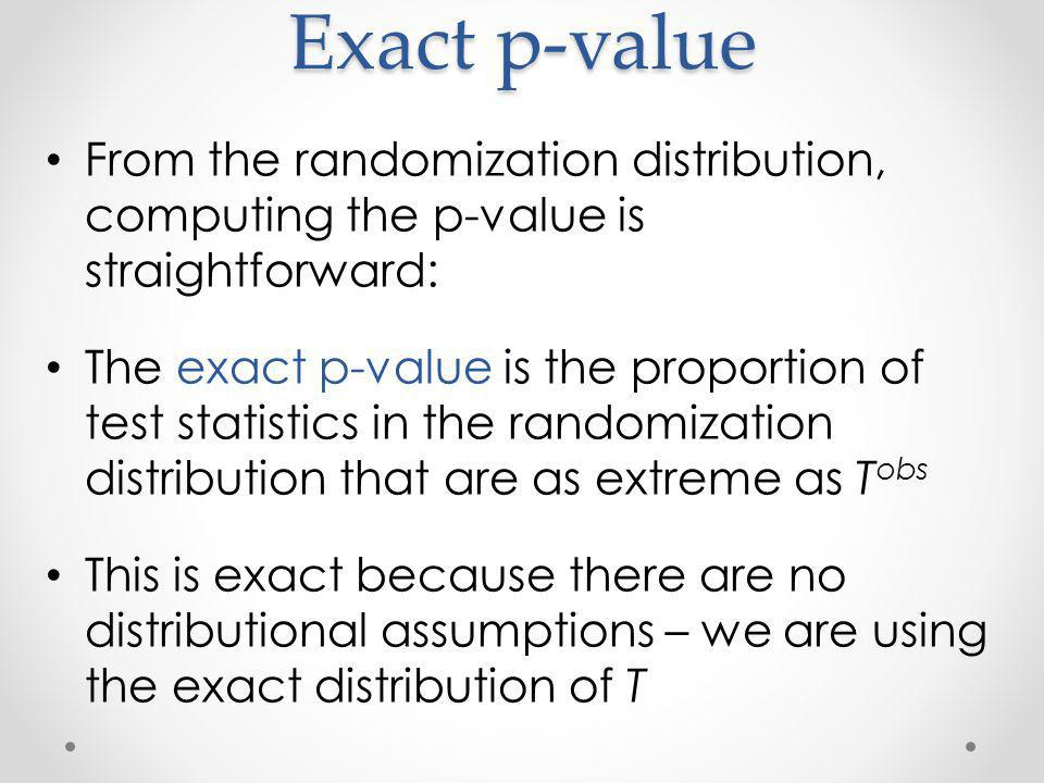 Exact p-value From the randomization distribution, computing the p-value is straightforward: The exact p-value is the proportion of test statistics in the randomization distribution that are as extreme as T obs This is exact because there are no distributional assumptions – we are using the exact distribution of T