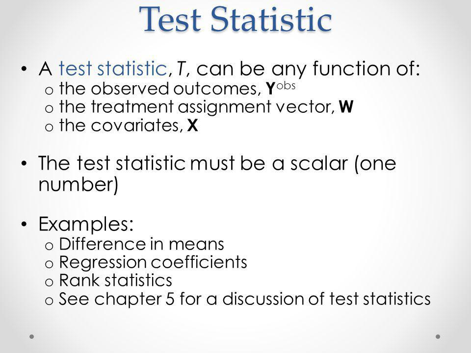 Test Statistic A test statistic, T, can be any function of: o the observed outcomes, Y obs o the treatment assignment vector, W o the covariates, X The test statistic must be a scalar (one number) Examples: o Difference in means o Regression coefficients o Rank statistics o See chapter 5 for a discussion of test statistics