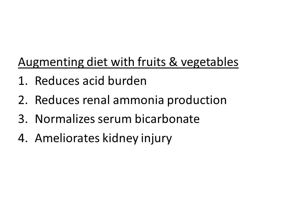 Augmenting diet with fruits & vegetables 1.Reduces acid burden 2.Reduces renal ammonia production 3.Normalizes serum bicarbonate 4.Ameliorates kidney injury