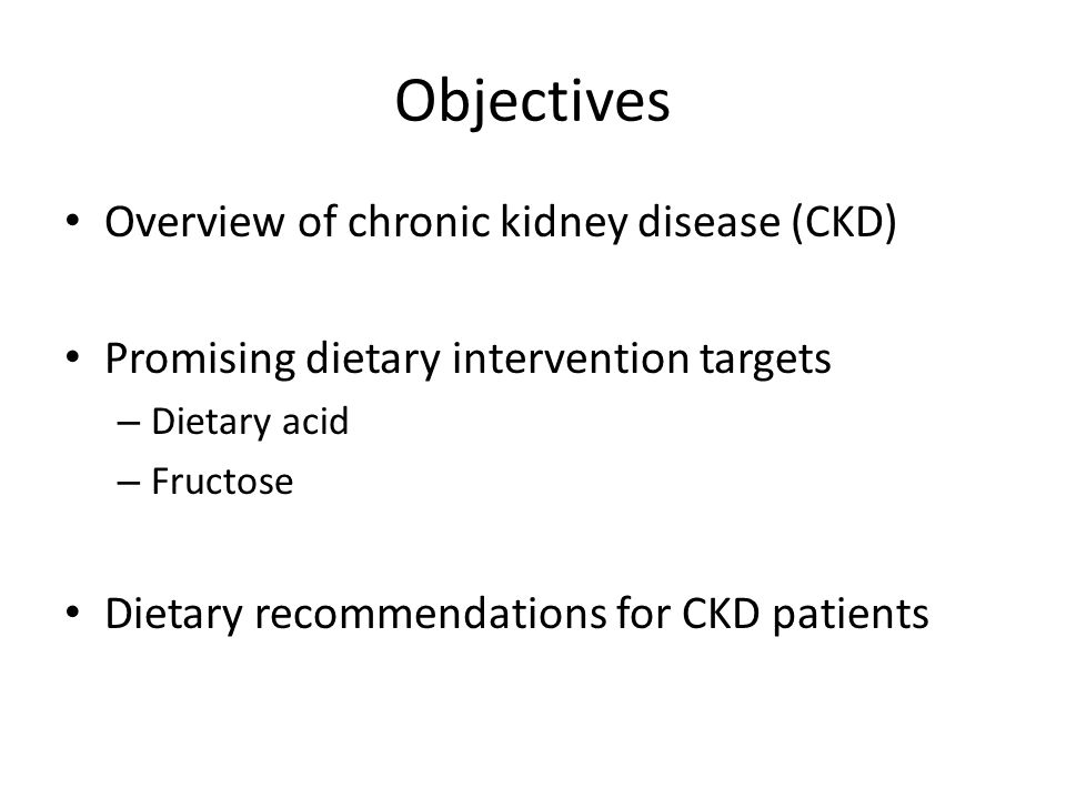 Objectives Overview of chronic kidney disease (CKD) Promising dietary intervention targets – Dietary acid – Fructose Dietary recommendations for CKD patients