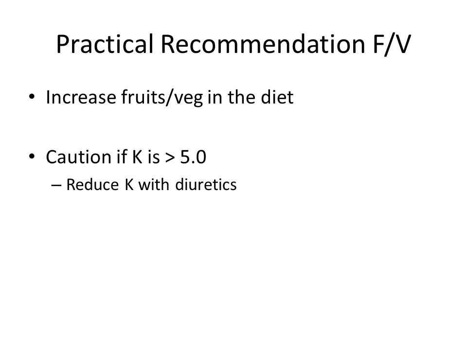 Practical Recommendation F/V Increase fruits/veg in the diet Caution if K is > 5.0 – Reduce K with diuretics