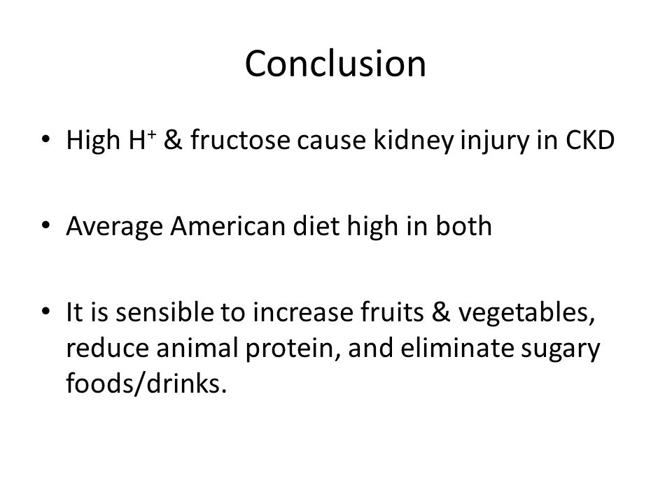 Conclusion High H + & fructose cause kidney injury in CKD Average American diet high in both It is sensible to increase fruits & vegetables, reduce animal protein, and eliminate sugary foods/drinks.