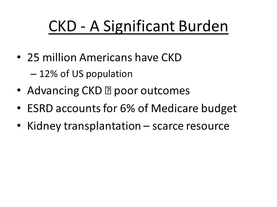 CKD - A Significant Burden 25 million Americans have CKD – 12% of US population Advancing CKD poor outcomes ESRD accounts for 6% of Medicare budget Kidney transplantation – scarce resource