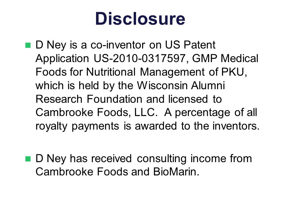 Disclosure D Ney is a co-inventor on US Patent Application US-2010-0317597, GMP Medical Foods for Nutritional Management of PKU, which is held by the