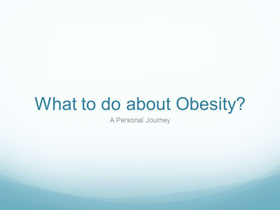 What to do about Obesity? A Personal Journey