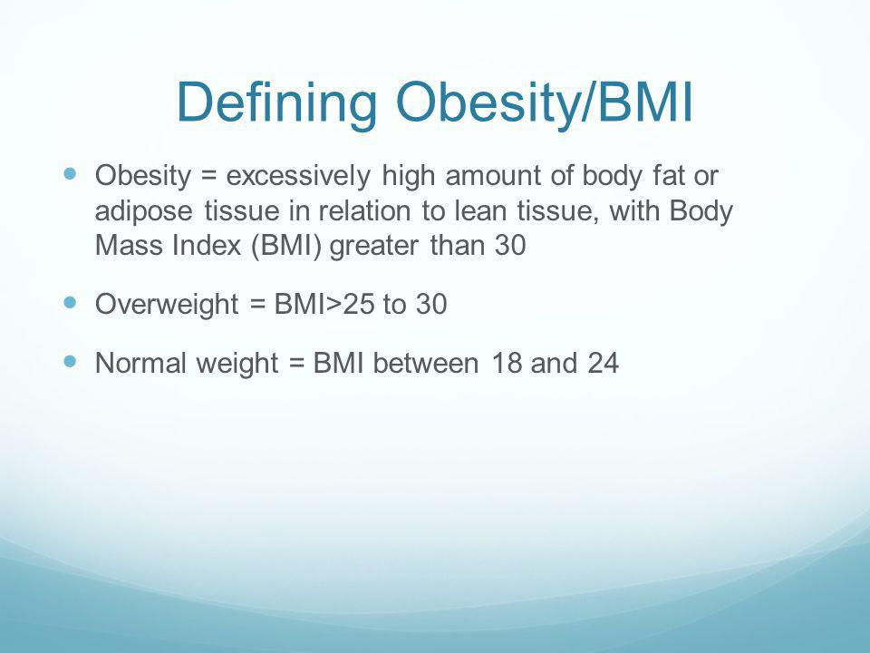 Defining Obesity/BMI Obesity = excessively high amount of body fat or adipose tissue in relation to lean tissue, with Body Mass Index (BMI) greater than 30 Overweight = BMI>25 to 30 Normal weight = BMI between 18 and 24