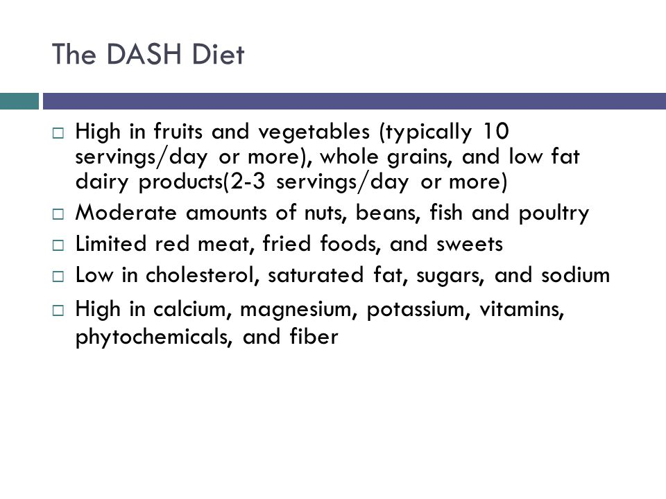 The DASH Diet High in fruits and vegetables (typically 10 servings/day or more), whole grains, and low fat dairy products(2-3 servings/day or more) Moderate amounts of nuts, beans, fish and poultry Limited red meat, fried foods, and sweets Low in cholesterol, saturated fat, sugars, and sodium High in calcium, magnesium, potassium, vitamins, phytochemicals, and fiber